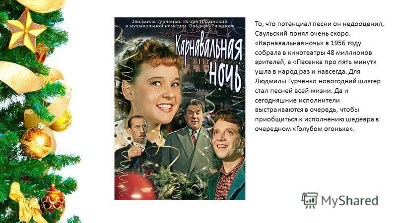 То, что потенциал песни он недооценил, Саульский понял очень скоро. «Карнавальная ночь» в 1956 году собрала в кинотеатры 48 миллионов зрителей, а «Песенка про пять минут» ушла в народ раз и навсегда. Для Людмилы Гурченко новогодний шлягер стал песней