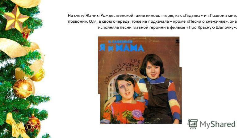 На счету Жанны Рождественской такие киношлягеры, как «Гадалка» и «Позвони мне, позвони». Оля, в свою очередь, тоже не подкачала – кроме «Песни о снежинке», она исполняла песни главной героини в фильме «Про Красную Шапочку».