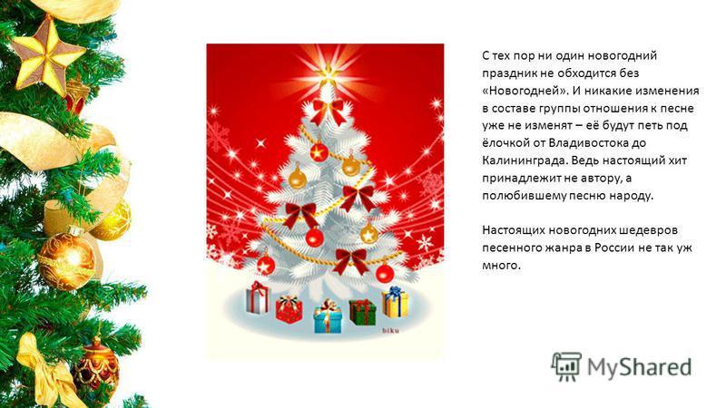 С тех пор ни один новогодний праздник не обходится без «Новогодней». И никакие изменения в составе группы отношения к песне уже не изменят – её будут петь под ёлочкой от Владивостока до Калининграда. Ведь настоящий хит принадлежит не автору, а полюби