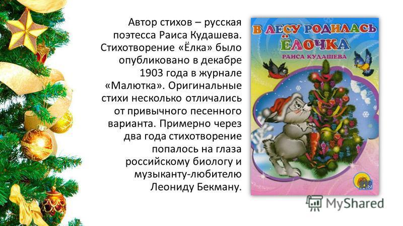 Автор стихов – русская поэтесса Раиса Кудашева. Стихотворение «Ёлка» было опубликовано в декабре 1903 года в журнале «Малютка». Оригинальные стихи несколько отличались от привычного песенного варианта. Примерно через два года стихотворение попалось н