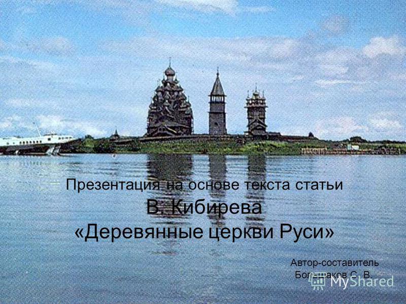 Презентация на основе текста статьи В. Кибирева «Деревянные церкви Руси» Автор-составитель Большаков С. В.