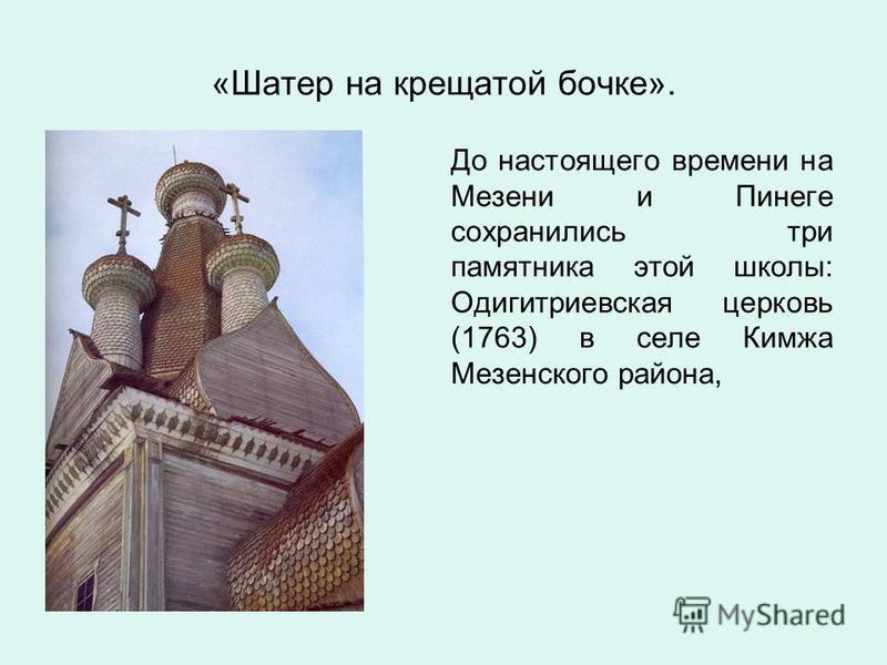 До настоящего времени на Мезени и Пинеге сохранились три памятника этой школы: Одигитриевская церковь (1763) в селе Кимжа Мезенского района, «Шатер на крещатой бочке».
