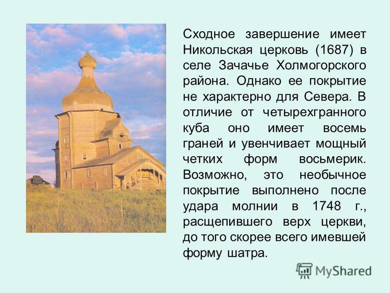 Сходное завершение имеет Никольская церковь (1687) в селе Зачачье Холмогорского района. Однако ее покрытие не характерно для Севера. В отличие от четырехгранного куба оно имеет восемь граней и увенчивает мощный четких форм восьмерик. Возможно, это не