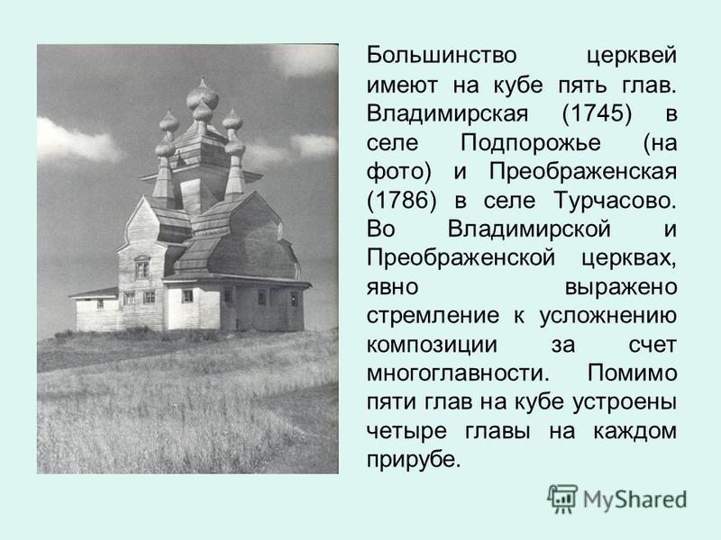 Большинство церквей имеют на кубе пять глав. Владимирская (1745) в селе Подпорожье (на фото) и Преображенская (1786) в селе Турчасово. Во Владимирской и Преображенской церквах, явно выражено стремление к усложнению композиции за счет многоглавности.