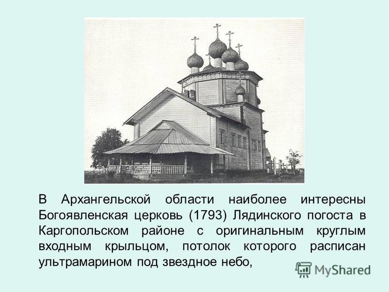 В Архангельской области наиболее интересны Богоявленская церковь (1793) Лядинского погоста в Каргопольском районе с оригинальным круглым входным крыльцом, потолок которого расписан ультрамарином под звездное небо,
