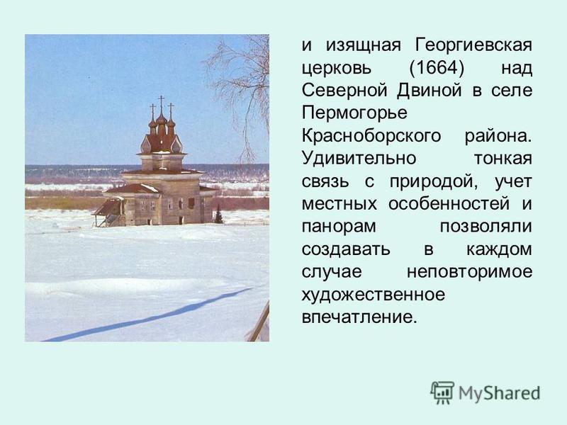 и изящная Георгиевская церковь (1664) над Северной Двиной в селе Пермогорье Красноборского района. Удивительно тонкая связь с природой, учет местных особенностей и панорам позволяли создавать в каждом случае неповторимое художественное впечатление.