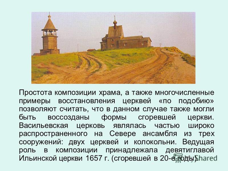Простота композиции храма, а также многочисленные примеры восстановления церквей «по подобию» позволяют считать, что в данном случае также могли быть воссозданы формы сгоревшей церкви. Васильевская церковь являлась частью широко распространенного на
