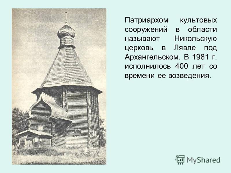 Патриархом культовых сооружений в области называют Никольскую церковь в Лявле под Архангельском. В 1981 г. исполнилось 400 лет со времени ее возведения.