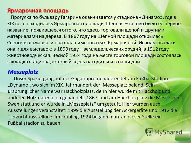 Прогулка по бульвару Гагарина оканчивается у стадиона «Динамо», где в XIX веке находилась Ярмарочная площадь. Щепная – таково было её первое название, появившееся оттого, что здесь торговали щепой и другими материалами из дерева. В 1867 году на Щепно