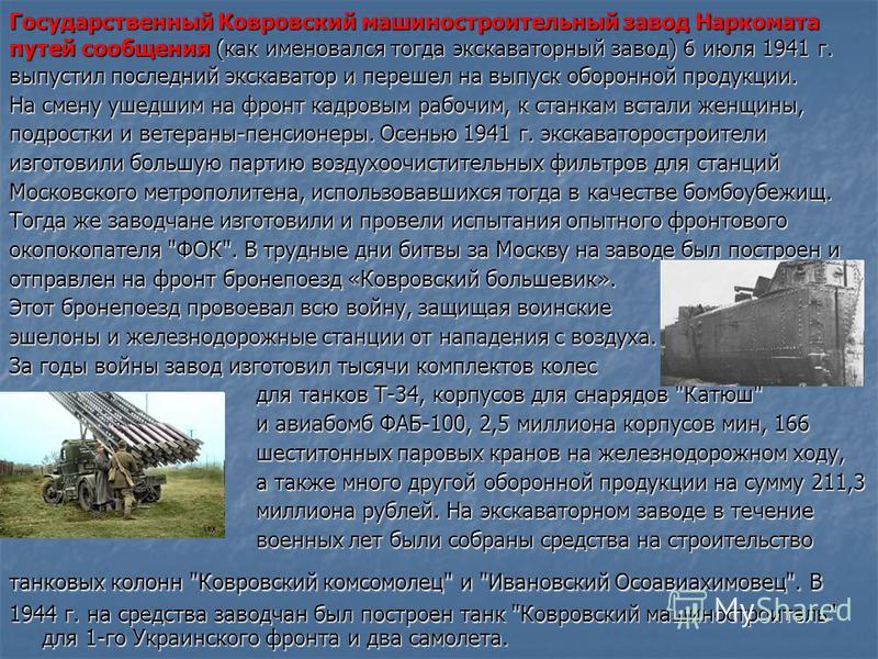 Государственный Ковровский машиностроительный завод Наркомата путей сообщения (как именовался тогда экскаваторный завод) 6 июля 1941 г. выпустил последний экскаватор и перешел на выпуск оборонной продукции. На смену ушедшим на фронт кадровым рабочим,
