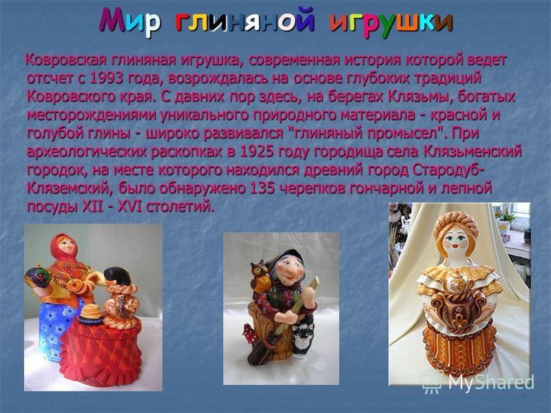 Мир глиняной игрушки Ковровская глиняная игрушка, современная история которой ведет отсчет с 1993 года, возрождалась на основе глубоких традиций Ковровского края. С давних пор здесь, на берегах Клязьмы, богатых месторождениями уникального природного