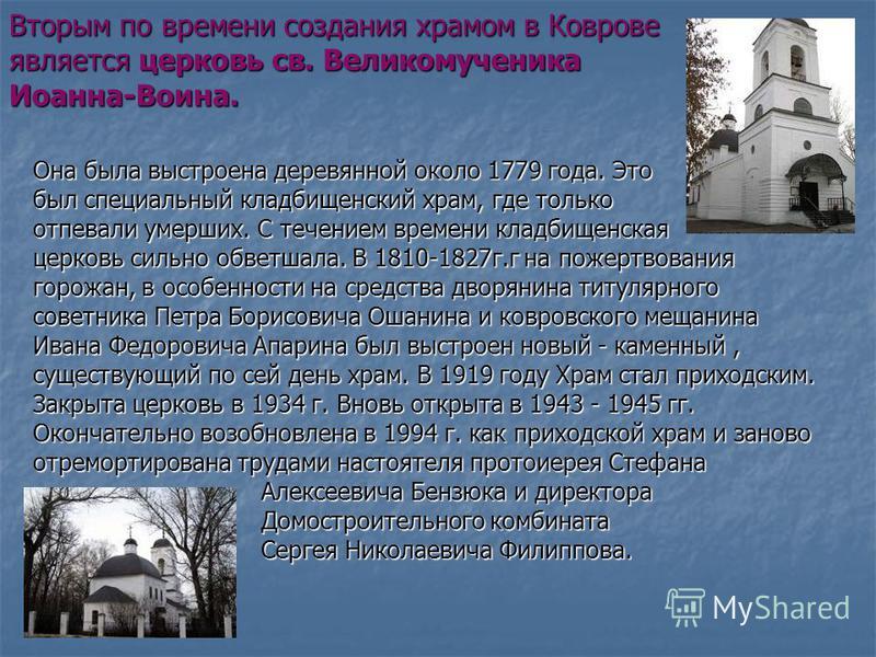 Вторым по времени создания храмом в Коврове является церковь св. Великомученика Иоанна-Воина. Она была выстроена деревянной около 1779 года. Это был специальный кладбищенский храм, где только отпевали умерших. С течением времени кладбищенская церковь