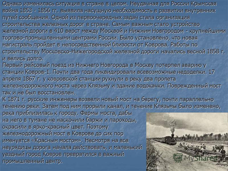 Однако изменилась ситуация в стране в целом. Неудачная для России Крымская война 1853 - 1856 гг. выявила насущную необходимость в развитии внутренних путей сообщения. Одной из первоочередных задач стала организация строительства железных дорог в стра