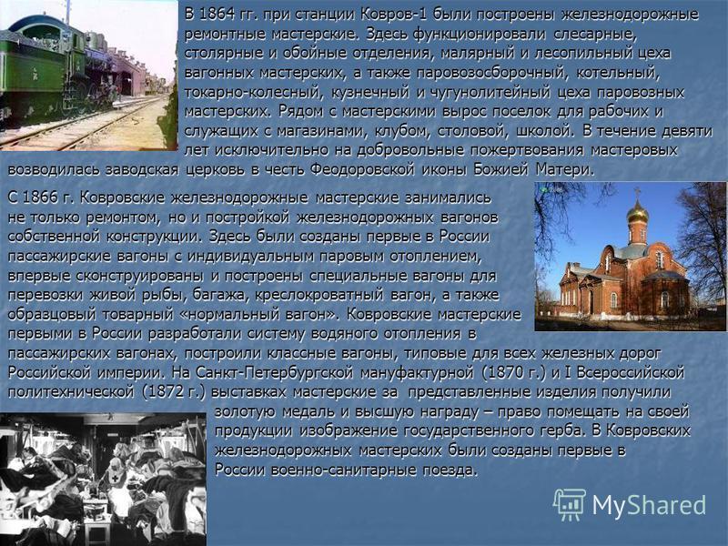 В 1864 гг. при станции Ковров-1 были построены железнодорожные ремонтные мастерские. Здесь функционировали слесарные, столярные и обойные отделения, малярный и лесопильный цеха вагонных мастерских, а также паровозосборочный, котельный, токарно-колесн
