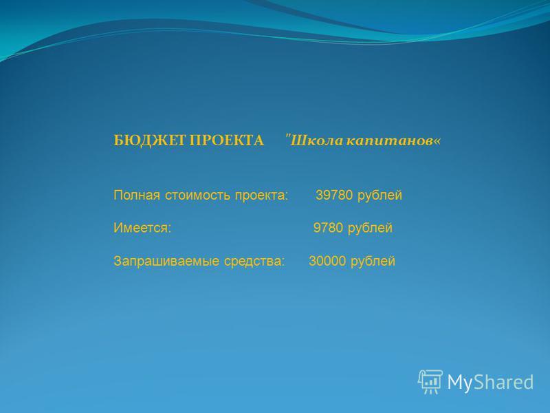 БЮДЖЕТ ПРОЕКТА Школа капитанов« Полная стоимость проекта: 39780 рублей Имеется: 9780 рублей Запрашиваемые средства: 30000 рублей
