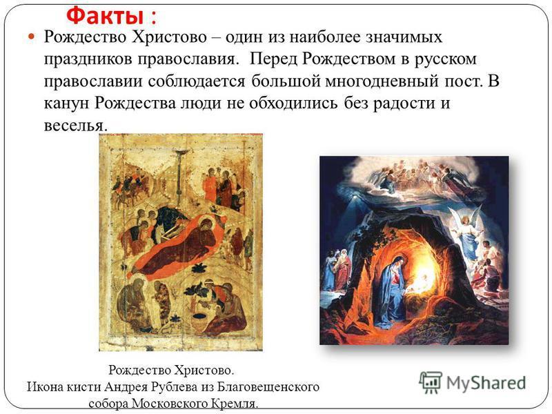 Факты : Рождество Христово – один из наиболее значимых праздников православия. Перед Рождеством в русском православии соблюдается большой многодневный пост. В канун Рождества люди не обходились без радости и веселья. Рождество Христово. Икона кисти А