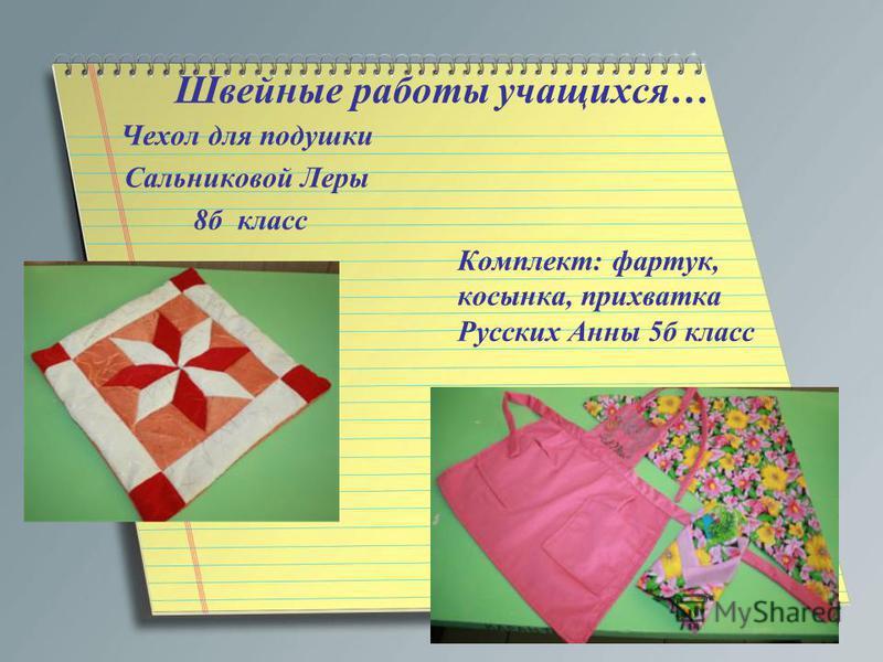 Швейные работы учащихся… Чехол для подушки Сальниковой Леры 8 б класс Комплект: фартук, косынка, прихватка Русских Анны 5 б класс