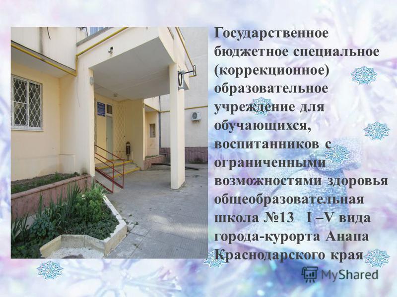 Государственное бюджетное специальное (коррекционное) образовательное учреждение для обучающихся, воспитанников с ограниченными возможностями здоровья общеобразовательная школа 13 I –V вида города-курорта Анапа Краснодарского края