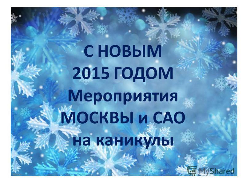 С НОВЫМ 2015 ГОДОМ Мероприятия МОСКВЫ и САО на каникулы
