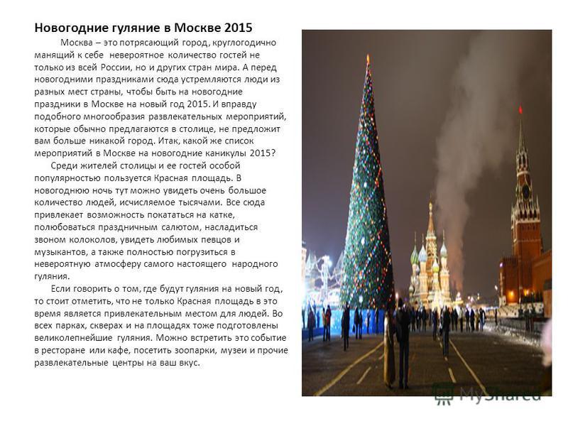 Новогодние гуляние в Москве 2015 Москва – это потрясающий город, круглогодично манящий к себе невероятное количество гостей не только из всей России, но и других стран мира. А перед новогодними праздниками сюда устремляются люди из разных мест страны