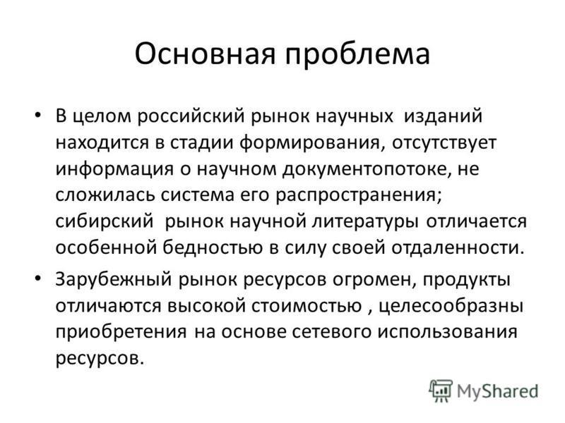 Основная проблема В целом российский рынок научных изданий находится в стадии формирования, отсутствует информация о научном документопотоке, не сложилась система его распространения; сибирский рынок научной литературы отличается особенной бедностью