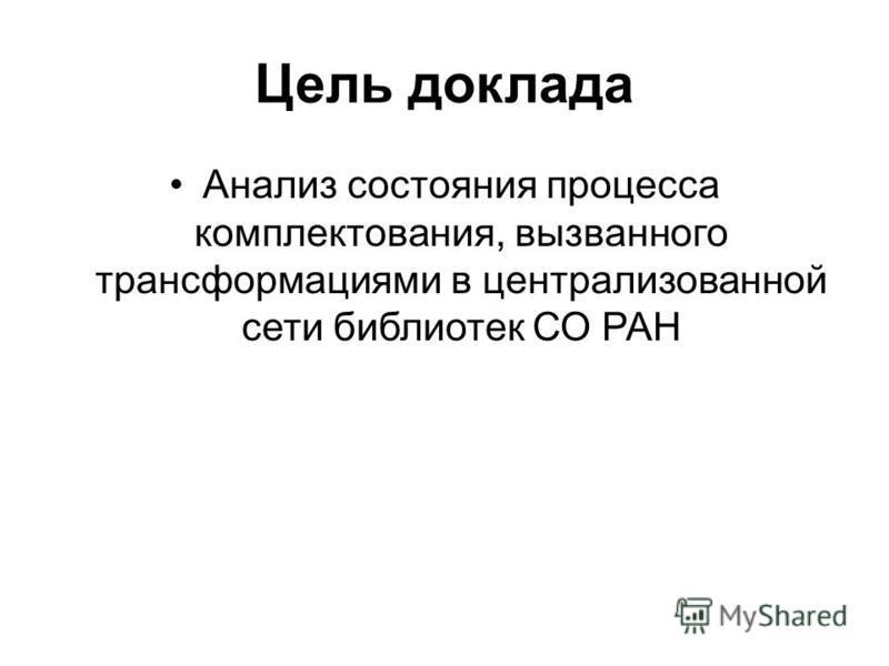 Цель доклада Анализ состояния процесса комплектования, вызванного трансформациями в централизованной сети библиотек СО РАН