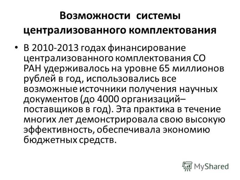 Возможности системы централизованного комплектования В 2010-2013 годах финансирование централизованного комплектования СО РАН удерживалось на уровне 65 миллионов рублей в год, использовались все возможные источники получения научных документов (до 40