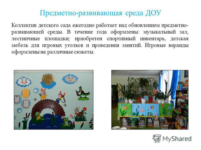 Предметно-развивающая среда ДОУ Коллектив детского сада ежегодно работает над обновлением предметно- развивающей среды. В течение года оформлены: музыкальный зал, лестничные площадки; приобретен спортивный инвентарь, детская мебель для игровых уголко