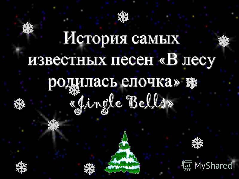 История самых известных песен « В лесу родилась елочка » и «Jingle Bells»