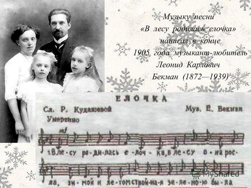 Музыку песни «В лесу родилась елочка» написал в конце 1905 года музыкант-любитель Леонид Карлович Бекман (18721939)
