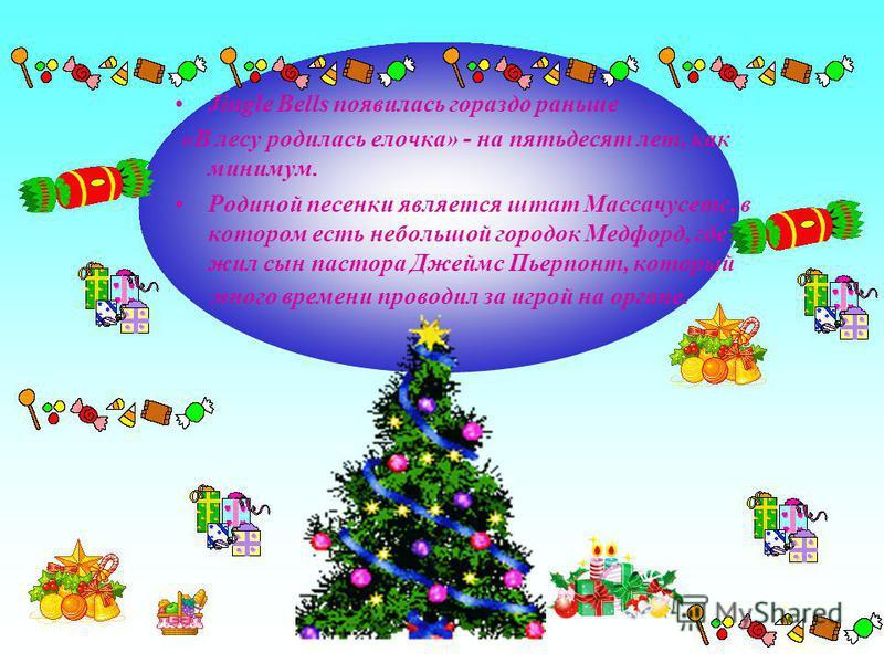 Jingle Bells появилась гораздо раньше «В лесу родилась елочка» - на пятьдесят лет, как минимум. Родиной песенки является штат Массачусетс, в котором есть небольшой городок Медфорд, где и жил сын пастора Джеймс Пьерпонт, который много времени проводил