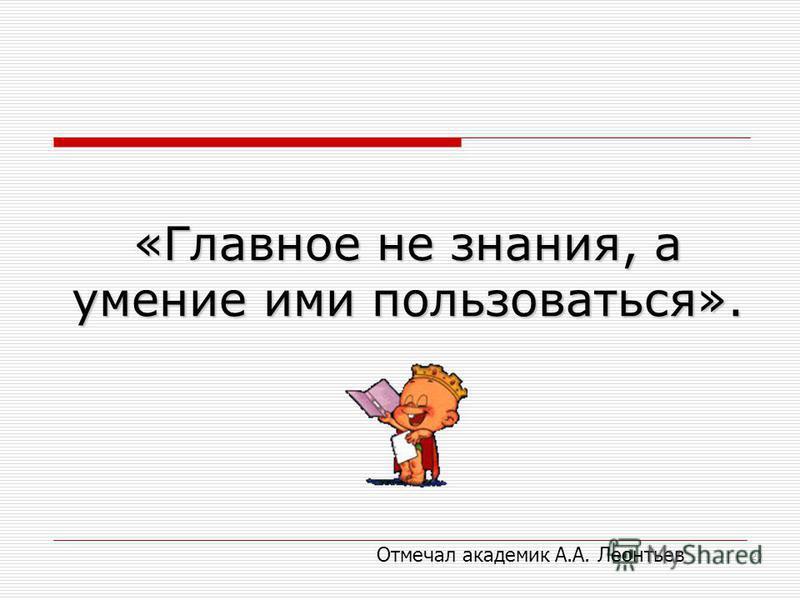 «Главное не знания, а умение ими пользоваться». 20 Отмечал академик А.А. Леонтьев