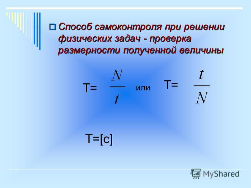 Способ самоконтроля при решении физических задач - проверка размерности полученной величины Способ самоконтроля при решении физических задач - проверка размерности полученной величины T=T= T=T= или Т=[с]