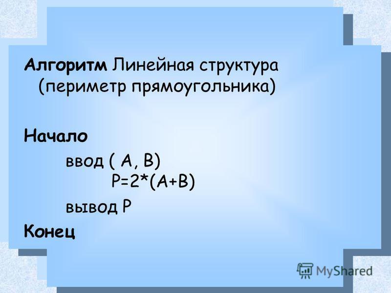 Алгоритм Линейная структура (периметр прямоугольника) Начало ввод ( A, B) Р=2*(А+В) вывод Р Конец