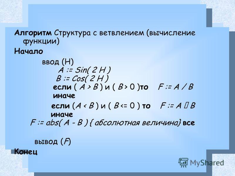 Алгоритм Структура с ветвлением (вычисление функции) Начало ввод (H) A := Sin( 2 H ) B := Cos( 2 H ) если ( A > B ) и ( B > 0 )то F := A / B иначе если (A < B ) и ( B
