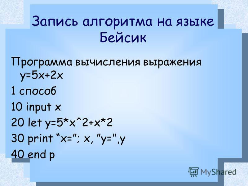 Запись алгоритма на языке Бейсик Программа вычисления выражения у=5 х+2 х 1 способ 10 input x 20 let y=5*x^2+x*2 30 print x=; x, y=,y 40 end p