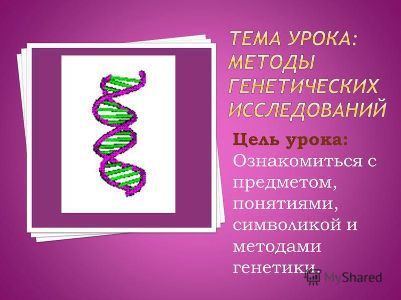 Цель урока: Ознакомиться с предметом, понятиями, символикой и методами генетики.