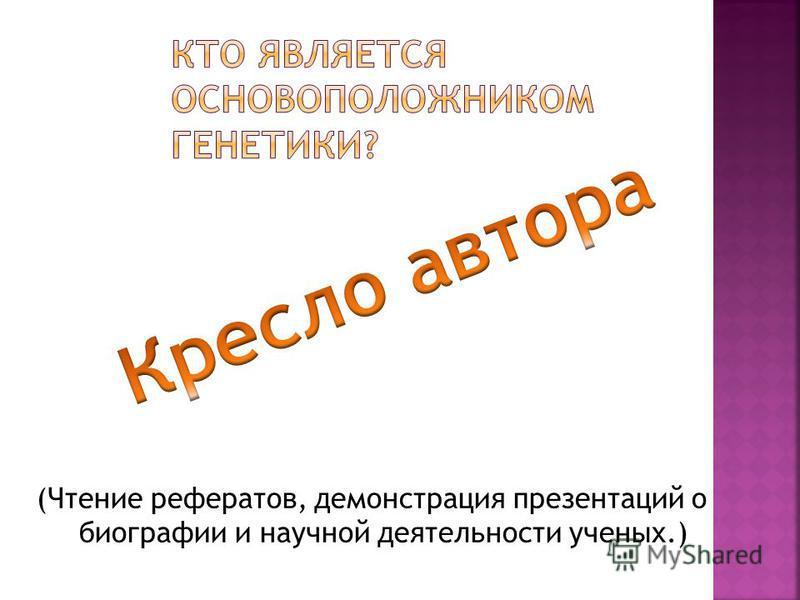 (Чтение рефератов, демонстрация презентаций о биографии и научной деятельности ученых.)
