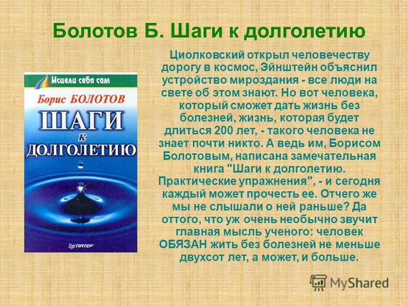 Болотов Б. Шаги к долголетию Циолковский открыл человечеству дорогу в космос, Эйнштейн объяснил устройство мироздания - все люди на свете об этом знают. Но вот человека, который сможет дать жизнь без болезней, жизнь, которая будет длиться 200 лет, -