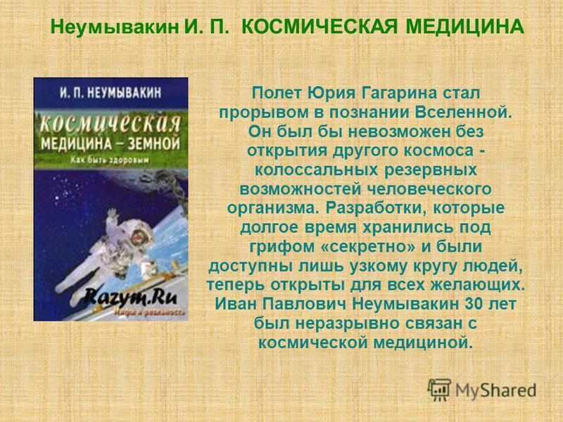 Неумывакин И. П. КОСМИЧЕСКАЯ МЕДИЦИНА Полет Юрия Гагарина стал прорывом в познании Вселенной. Он был бы невозможен без открытия другого космоса - колоссальных резервных возможностей человеческого организма. Разработки, которые долгое время хранились