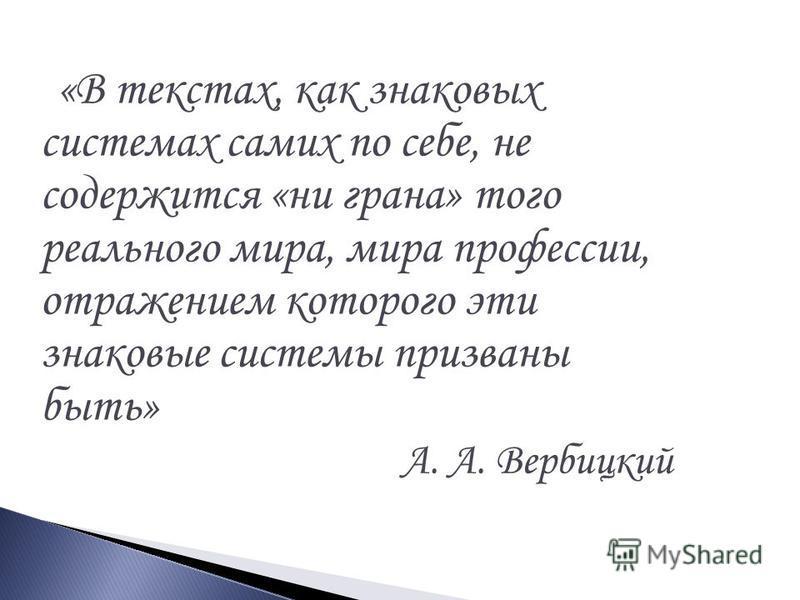 «В текстах, как знаковых системах самих по себе, не содержится «ни грана» того реального мира, мира профессии, отражением которого эти знаковые системы призваны быть» А. А. Вербицкий
