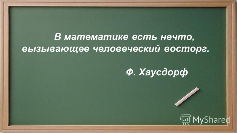 В математике есть нечто, вызывающее человеческий восторг. Ф. Хаусдорф