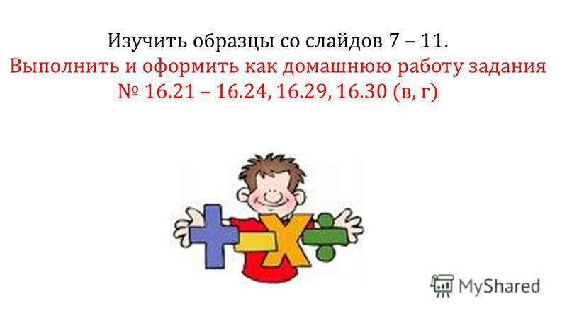Изучить образцы со слайдов 7 – 11. Выполнить и оформить как домашнюю работу задания 16.21 – 16.24, 16.29, 16.30 (в, г)