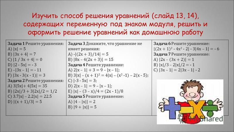 Задача 1 Решите уравнения: A) |x| = 5 B) |3x + 4| = 7 C) |1 / 3x + 4| = 0 D) |2 - 5x| = - 3 E) –|3x – 1| = - 11 F) |3x - 3(x - 1)| = 3 Задача 2 Решите уравнения: A) 3|5x|+ 4|5x| = 35 B) |2x|/3 + 3|2x|/2 = 1/2 C) 3.7|x| – 2.2|x| = 22.5 D) |(x + 1)/3|