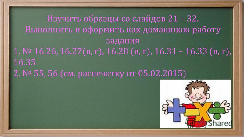 Изучить образцы со слайдов 21 – 32. Выполнить и оформить как домашнюю работу задания 1. 16.26, 16.27(в, г), 16.28 (в, г), 16.31 – 16.33 (в, г), 16.35 2. 55, 56 (см. распечатку от 05.02.2015)