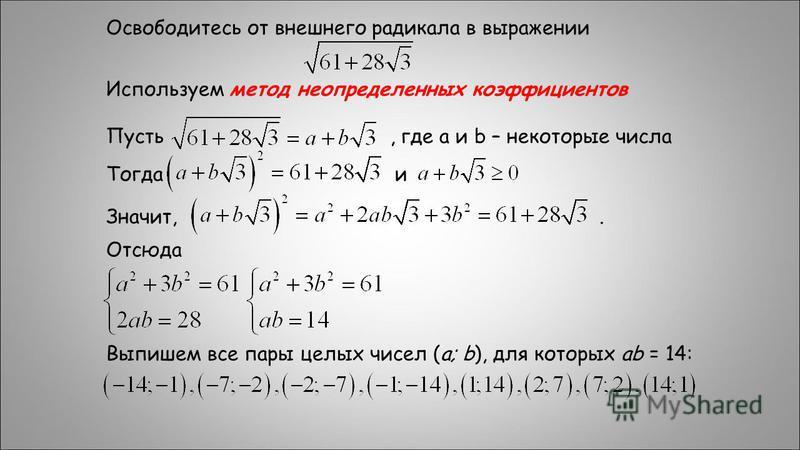 Освободитесь от внешнего радикала в выражении Используем метод неопределенных коэффициентов Пусть, где а и b – некоторые числа Тогда и Значит,. Отсюда Выпишем все пары целых чисел (a; b), для которых ab = 14: