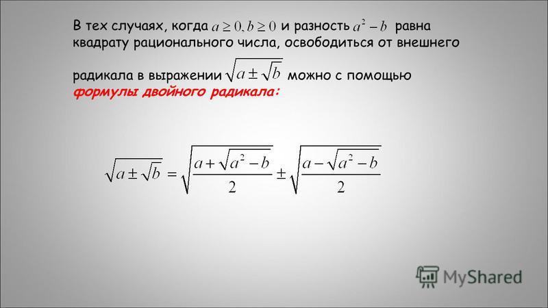 В тех случаях, когда и разность равна квадрату рационального числа, освободиться от внешнего радикала в выражении можно с помощью формулы двойного радикала: