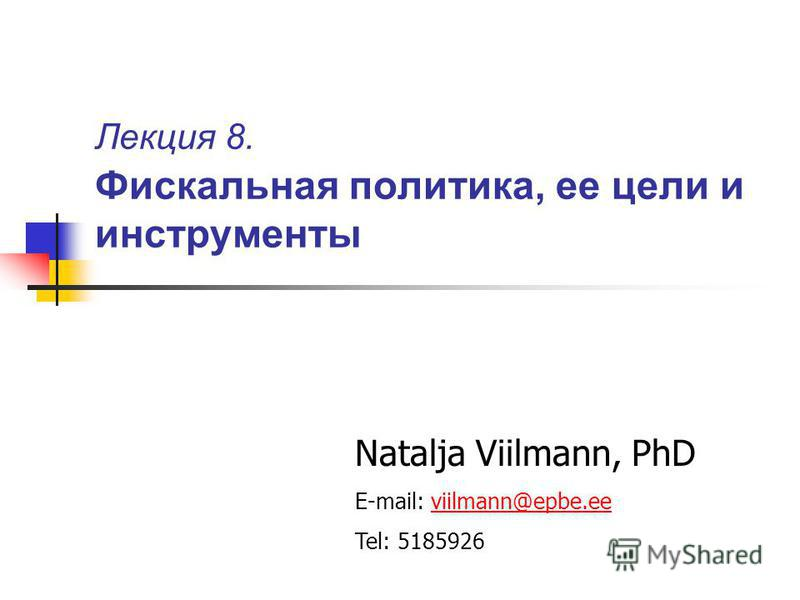 Лекция 8. Фискальная политика, ее цели и инструменты Natalja Viilmann, PhD E-mail: viilmann@epbe.eeviilmann@epbe.ee Tel: 5185926