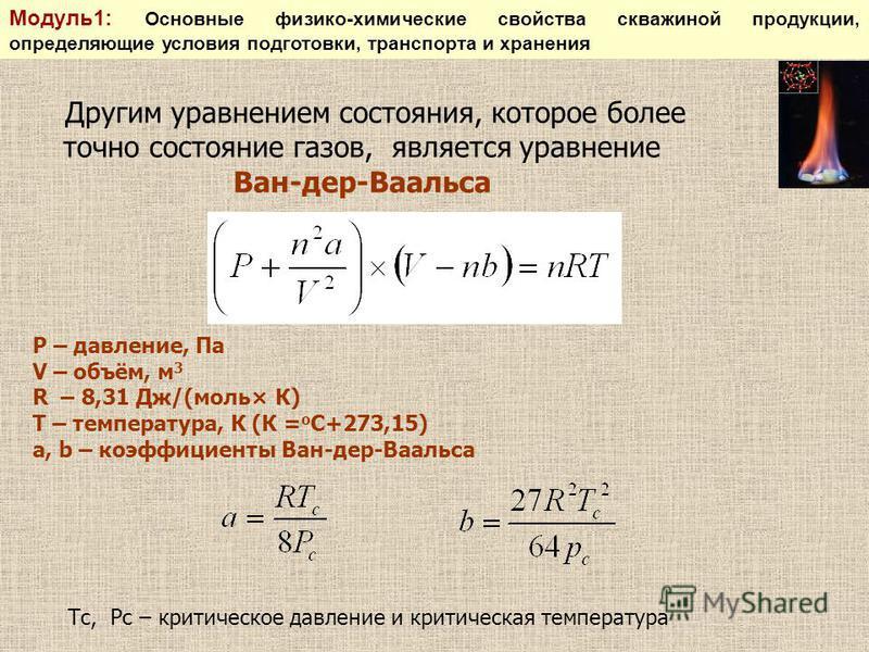 Другим уравнением состояния, которое более точно состояние газов, является уравнение Ван-дер-Ваальса P – давление, Па V – объём, м 3 R – 8,31 Дж/(моль× К) T – температура, К (К = о С+273,15) a, b – коэффициенты Ван-дер-Ваальса Тс, Рс – критическое да