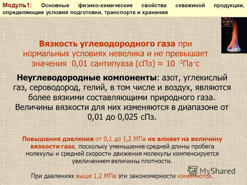Вязкость углеводородного газа при нормальных условиях невелика и не превышает значения 0,01 сантипуаза (с Пз) 10 -3 Па·с Повышение давления от 0,1 до 1,2 МПа не влияет на величину вязкости газа, поскольку уменьшение средней длины пробега молекулы и с